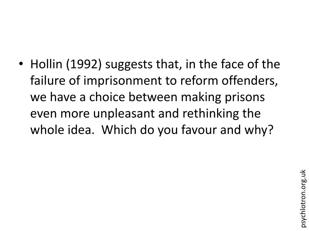 Hollin (1992) suggests that, in the face of the failure of imprisonment to reform offenders, we have a choice between making prisons even more unpleasant and rethinking the whole idea.  Which do you favour and why?