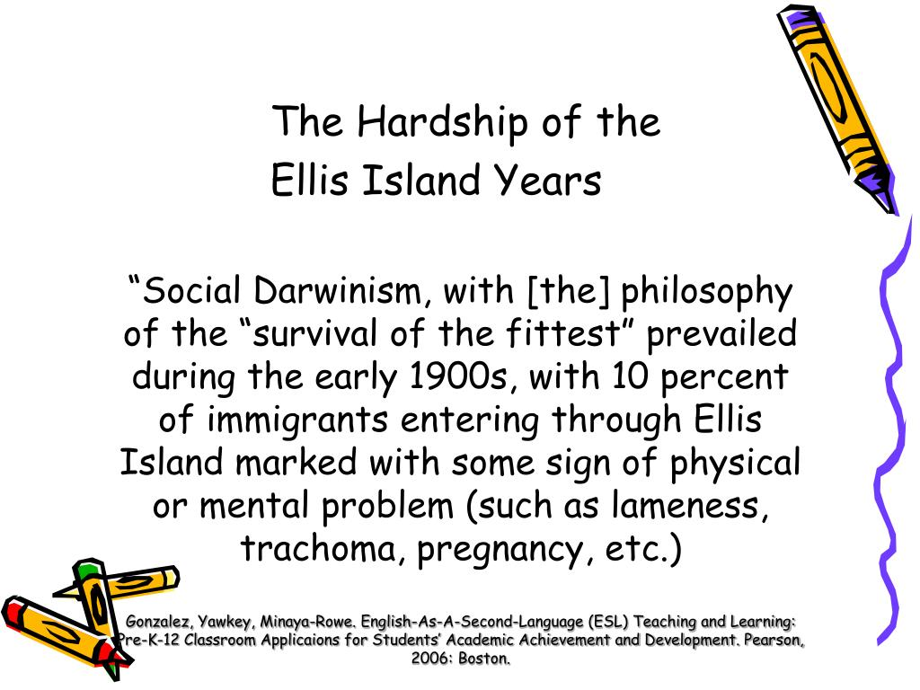 """""""Social Darwinism, with [the] philosophy of the """"survival of the fittest"""" prevailed during the early 1900s, with 10 percent of immigrants entering through Ellis Island marked with some sign of physical or mental problem (such as lameness, trachoma, pregnancy, etc.)"""
