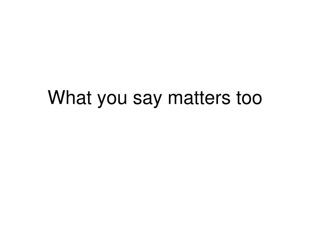 what you say matters too l.
