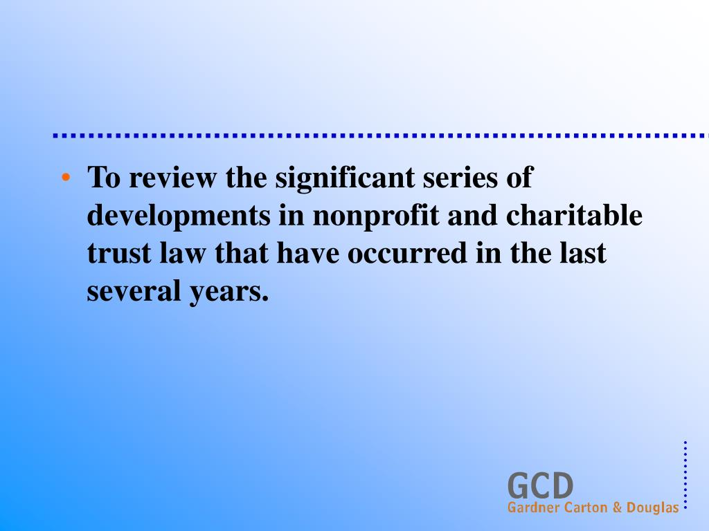 To review the significant series of developments in nonprofit and charitable trust law that have occurred in the last several years.