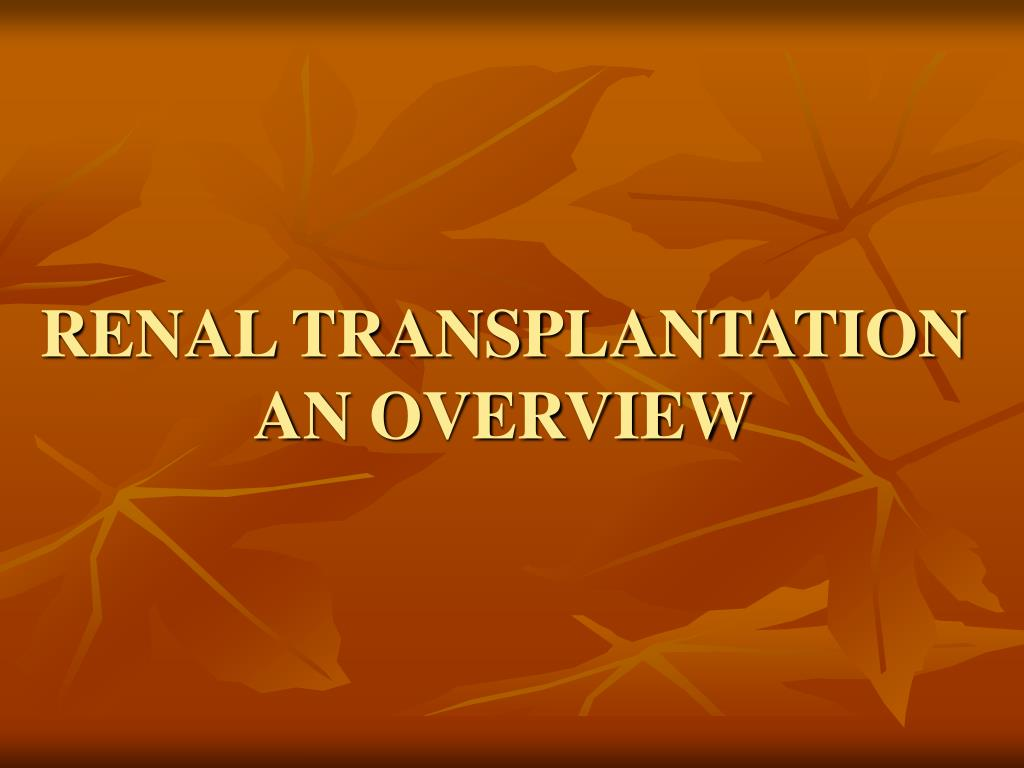 RENAL TRANSPLANTATION AN OVERVIEW