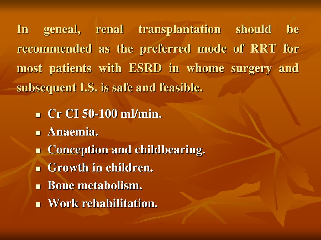 In geneal, renal transplantation should be recommended as the preferred mode of RRT for most patients with ESRD in whome surgery and subsequent I.S. is safe and feasible.