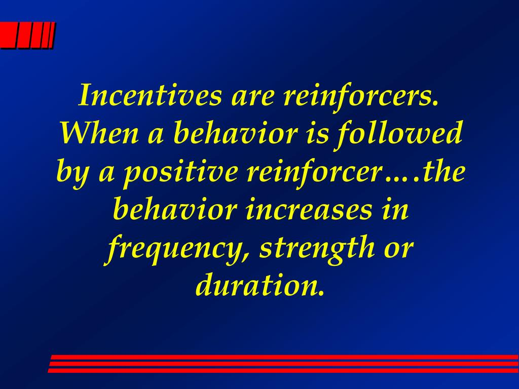Incentives are reinforcers. When a behavior is followed by a positive reinforcer….the behavior increases in frequency, strength or duration.
