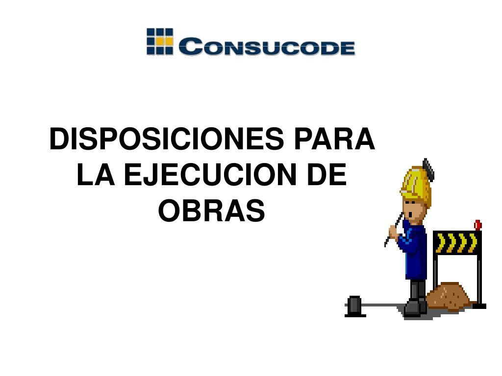 DISPOSICIONES PARA  LA EJECUCION DE OBRAS