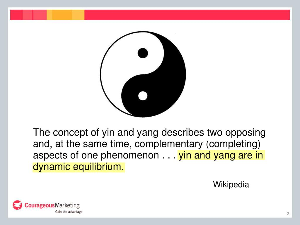 The concept of yin and yang describes two opposing and, at the same time, complementary (completing) aspects of one phenomenon . . . yin and yang are in dynamic equilibrium.