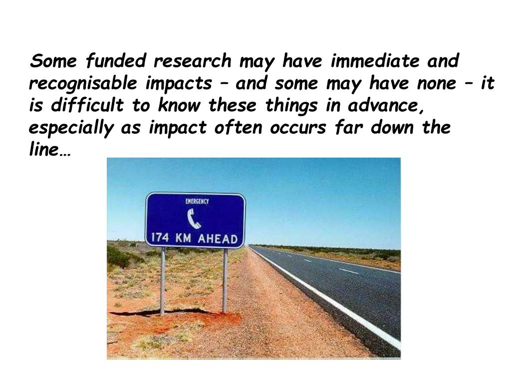 Some funded research may have immediate and recognisable impacts – and some may have none – it is difficult to know these things in advance, especially as impact often occurs far down the line…