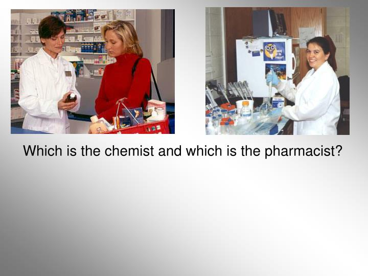 Which is the chemist and which is the pharmacist?