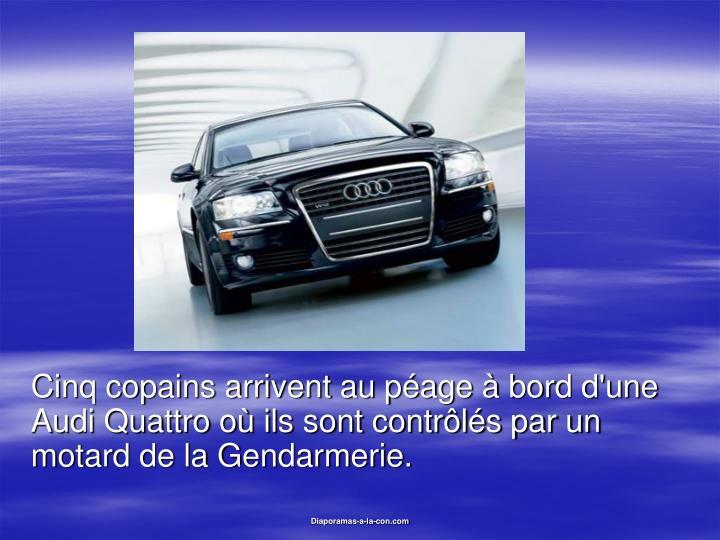 Cinq copains arrivent au péage à bord d'une Audi Quattro où ils sont contrôlés par un motard de...