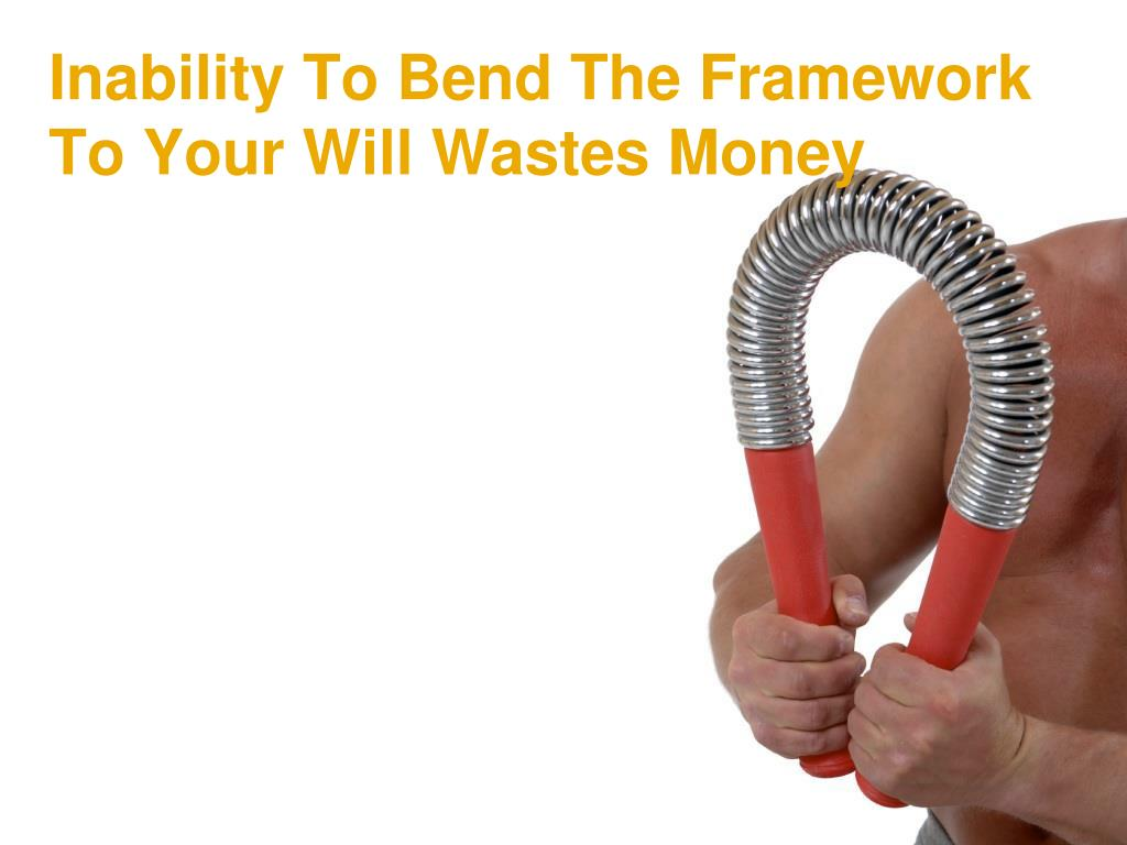 Inability To Bend The Framework To Your Will Wastes Money