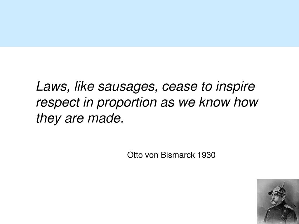 Laws, like sausages, cease to inspire respect in proportion as we know how they are made.