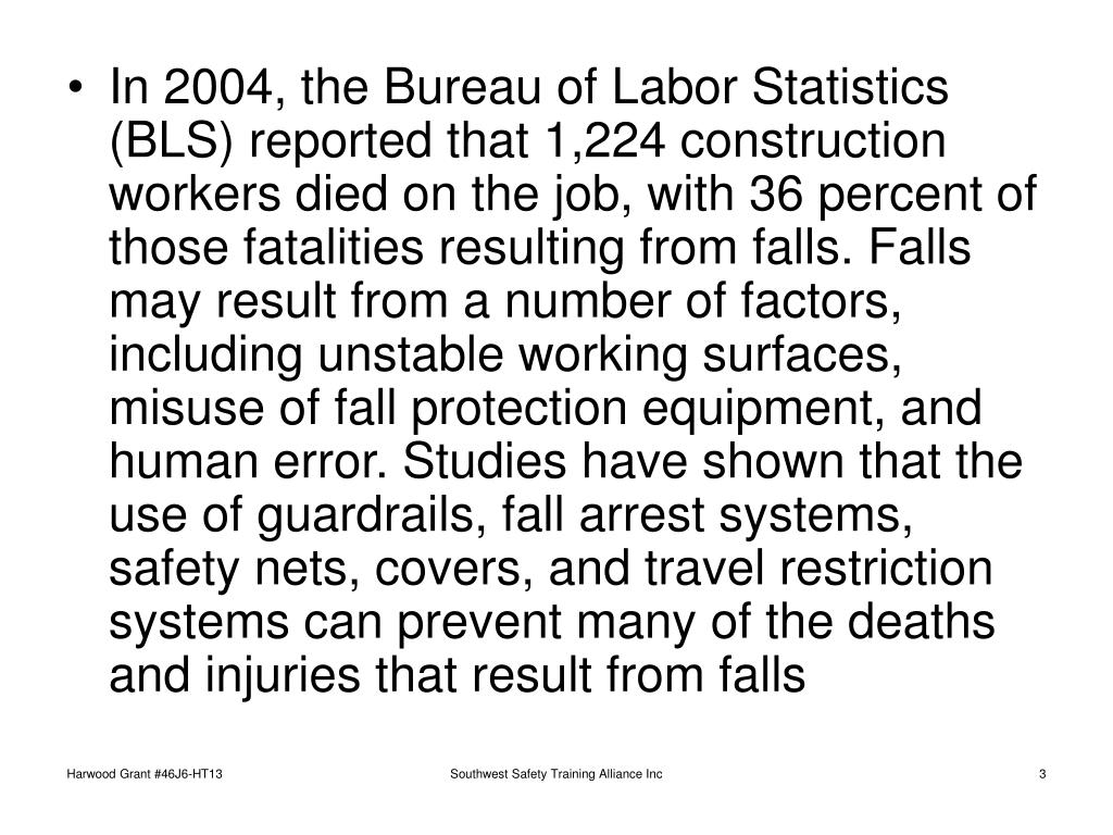 In 2004, the Bureau of Labor Statistics (BLS) reported that 1,224 construction workers died on the job, with 36 percent of those fatalities resulting from falls. Falls may result from a number of factors, including unstable working surfaces, misuse of fall protection equipment, and human error. Studies have shown that the use of guardrails, fall arrest systems, safety nets, covers, and travel restriction systems can prevent many of the deaths and injuries that result from falls