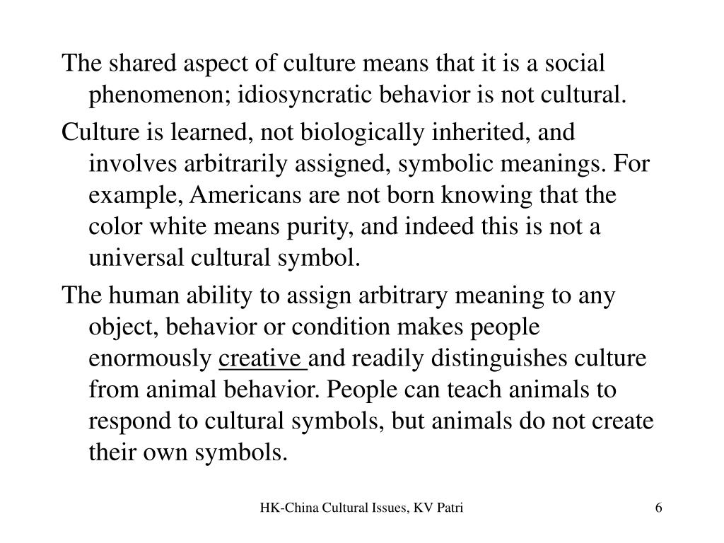 The shared aspect of culture means that it is a social phenomenon; idiosyncratic behavior is not cultural.