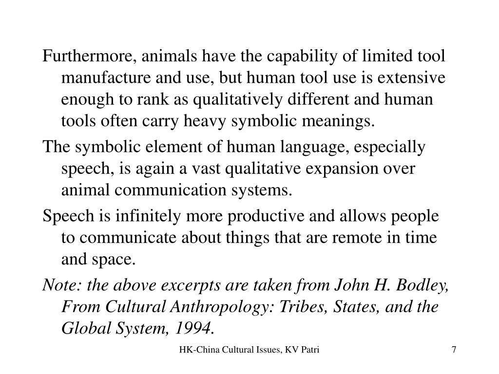Furthermore, animals have the capability of limited tool manufacture and use, but human tool use is extensive enough to rank as qualitatively different and human tools often carry heavy symbolic meanings.