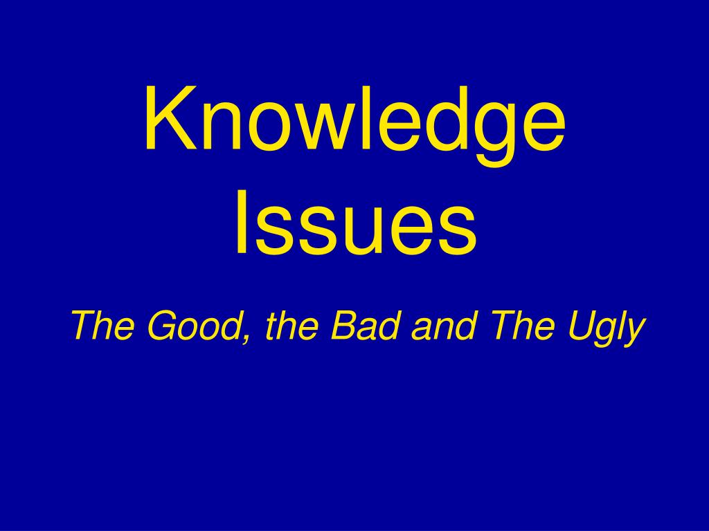knowledge issues the good the bad and the ugly l.