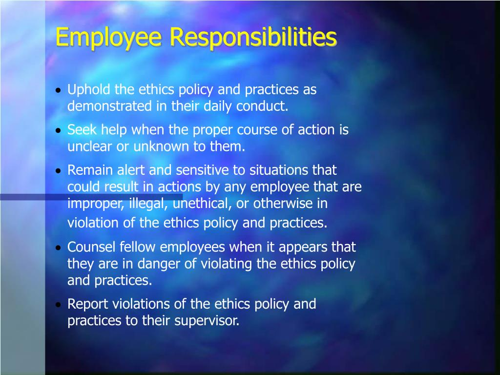Uphold the ethics policy and practices as demonstrated in their daily conduct.