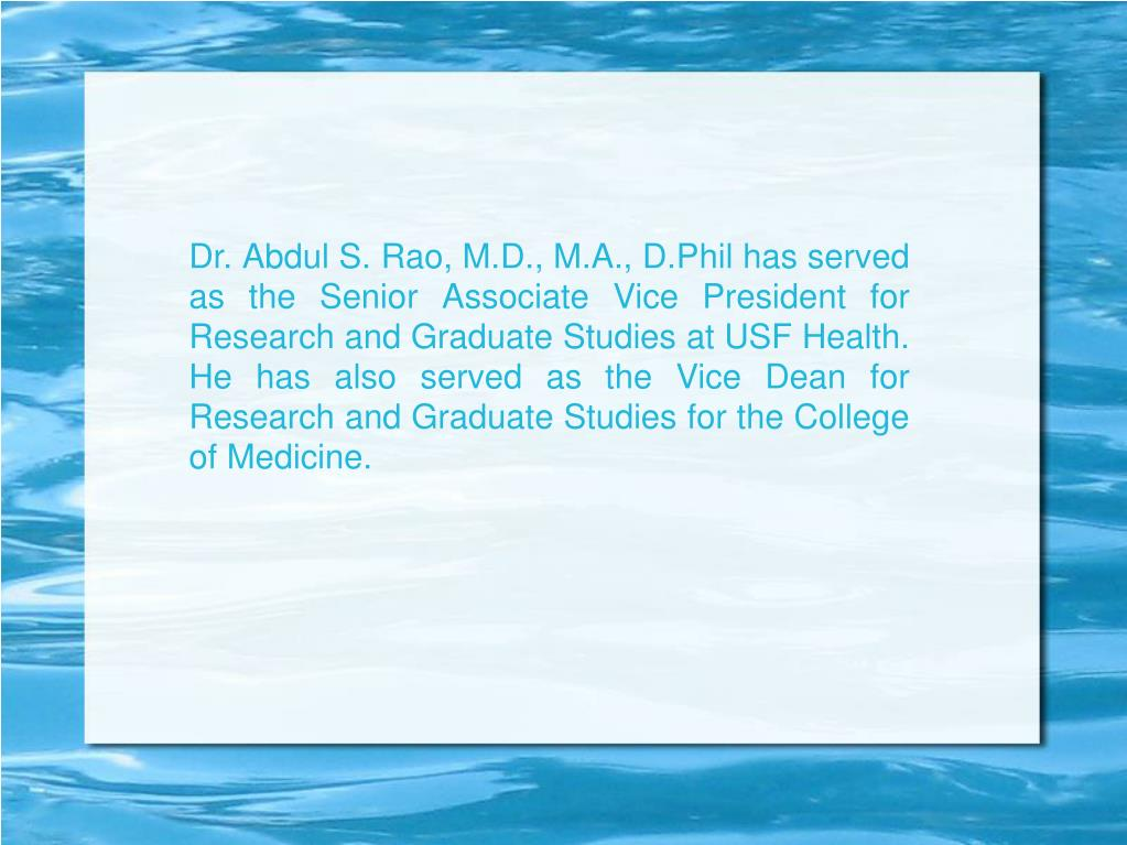 Dr. Abdul S. Rao, M.D., M.A., D.Phil has served as the Senior Associate Vice President for Research and Graduate Studies at USF Health. He has also served as the Vice Dean for Research and Graduate Studies for the College of Medicine.