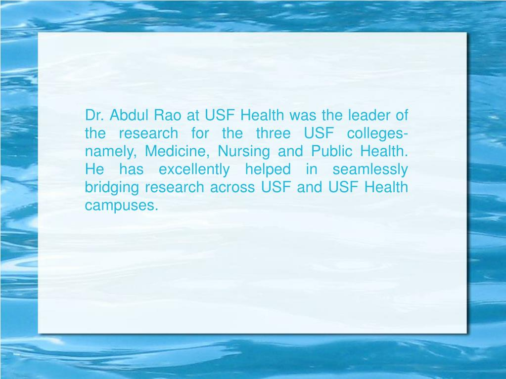 Dr. Abdul Rao at USF Health was the leader of the research for the three USF colleges- namely, Medicine, Nursing and Public Health. He has excellently helped in seamlessly bridging research across USF and USF Health campuses.