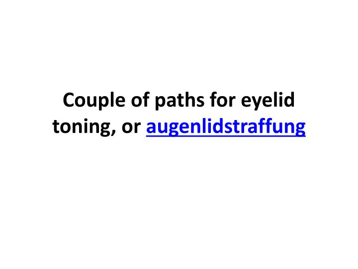couple of paths for eyelid toning or augenlidstraffung n.