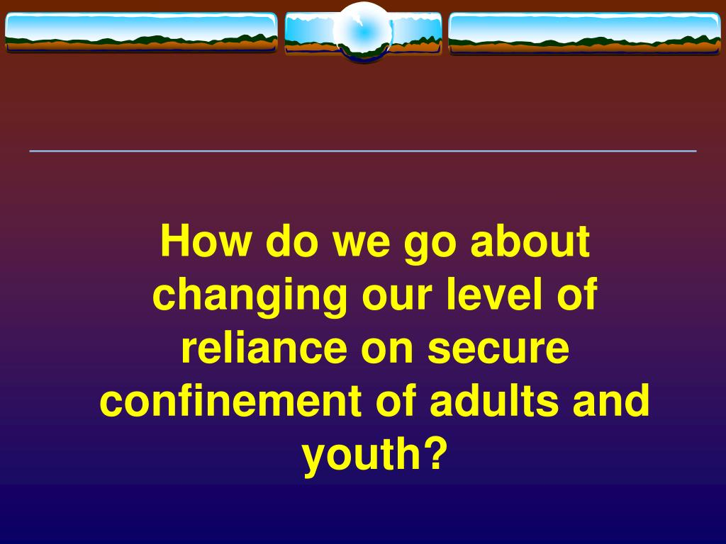 How do we go about changing our level of reliance on secure confinement of adults and youth?