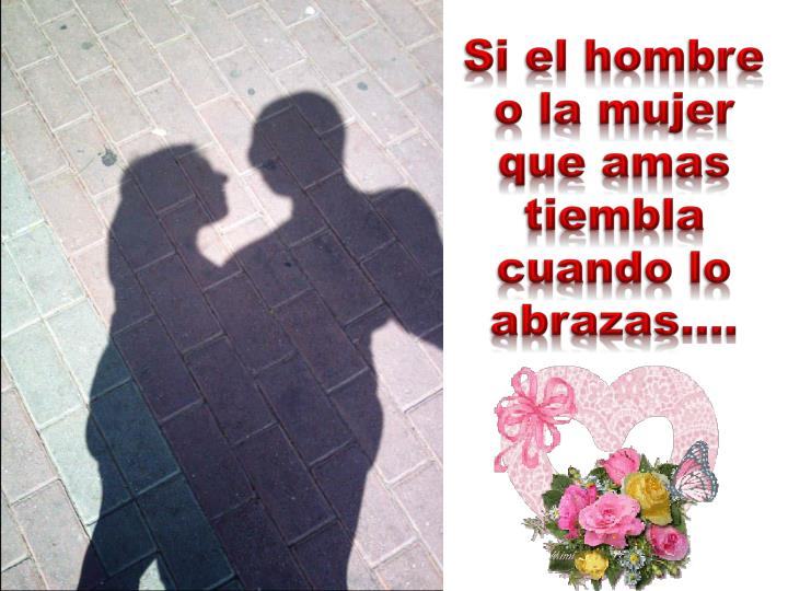Si el hombre o la mujer que amas tiembla cuando lo abrazas….