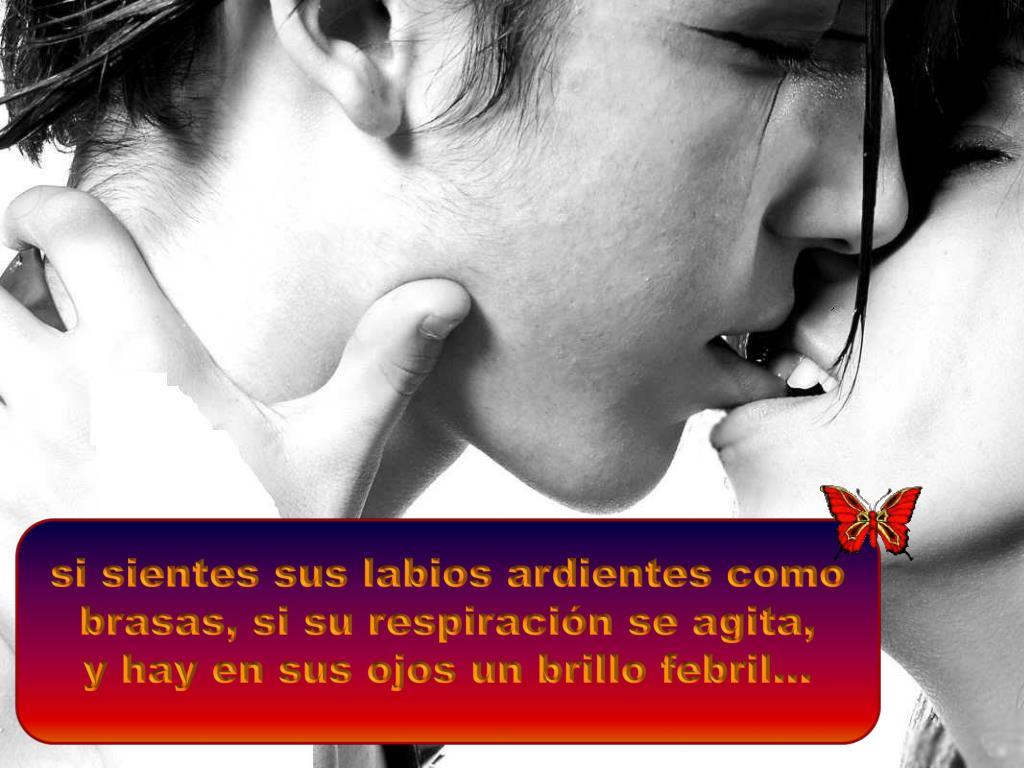 si sientes sus labios ardientes como brasas, si su respiración se agita,