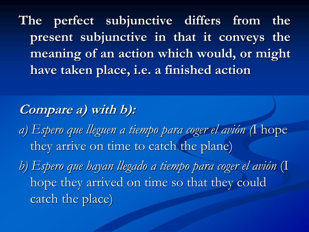 The perfect subjunctive differs from the present subjunctive in that it conveys the meaning of an action which would, or might have taken place, i.e. a finished action