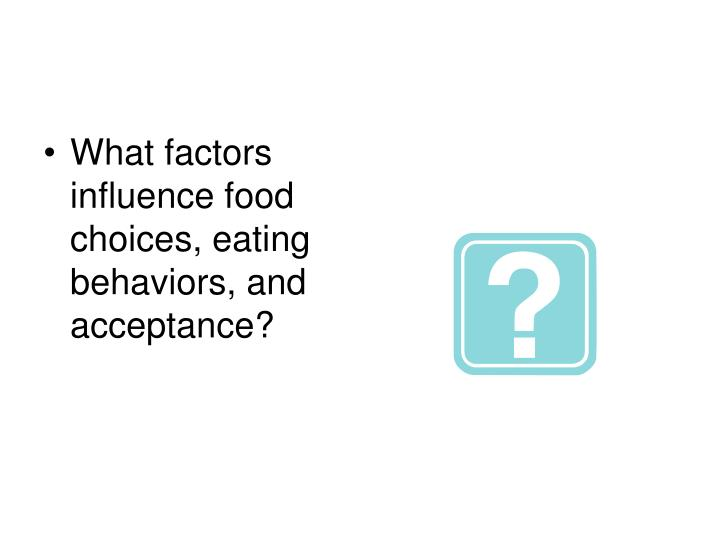 What factors influence food choices, eating behaviors, and acceptance?