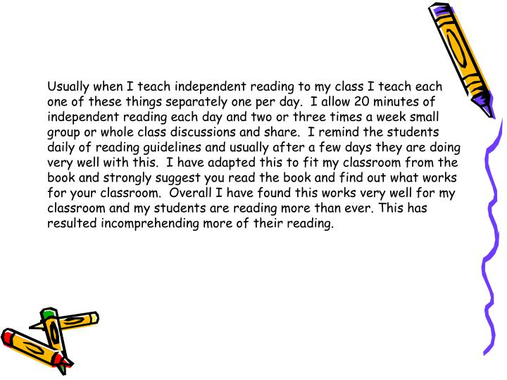 Usually when I teach independent reading to my class I teach each one of these things separately one per day.  I allow 20 minutes of independent reading each day and two or three times a week small group or whole class discussions and share.  I remind the students daily of reading guidelines and usually after a few days they are doing very well with this.  I have adapted this to fit my classroom from the book and strongly suggest you read the book and find out what works for your classroom.  Overall I have found this works very well for my classroom and my students are reading more than ever. This has resulted incomprehending more of their reading.