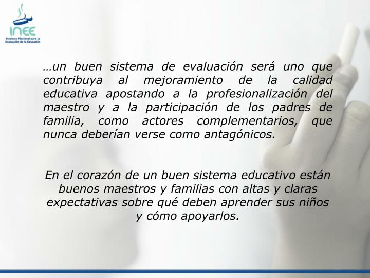 …un buen sistema de evaluación será uno que contribuya al mejoramiento de la calidad educativa apostando a la profesionalización del maestro y a la participación de los padres de familia, como actores complementarios, que nunca deberían verse como antagónicos.