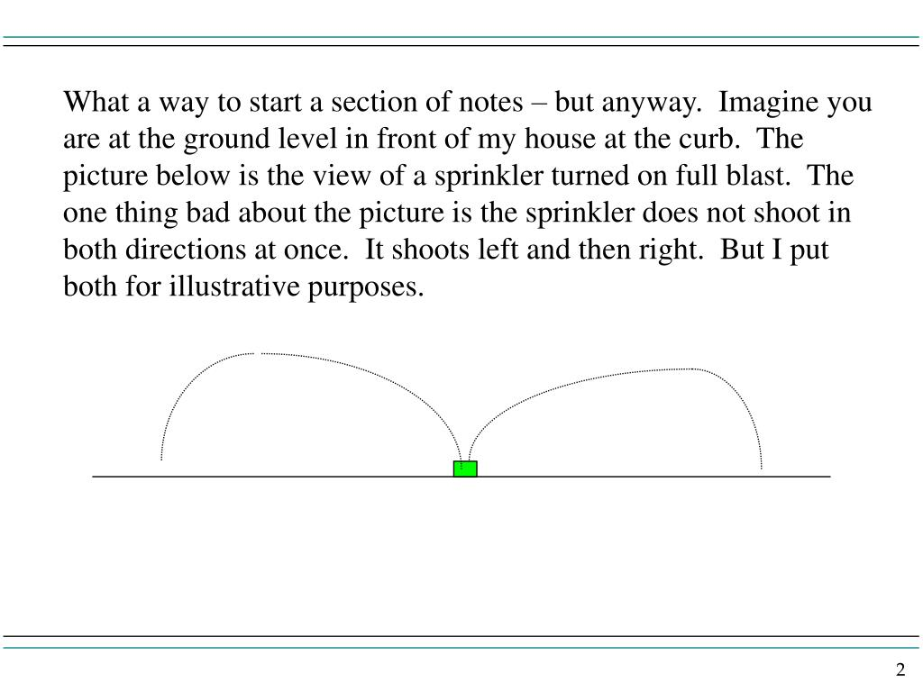 What a way to start a section of notes – but anyway.  Imagine you are at the ground level in front of my house at the curb.  The picture below is the view of a sprinkler turned on full blast.  The one thing bad about the picture is the sprinkler does not shoot in both directions at once.  It shoots left and then right.  But I put both for illustrative purposes.