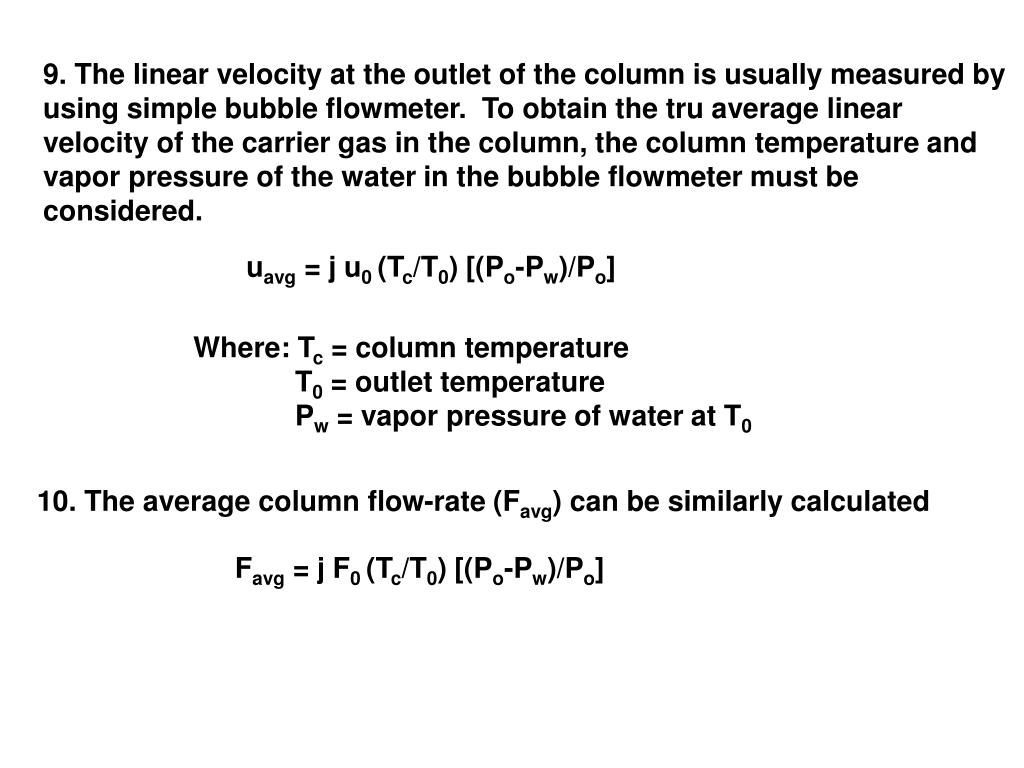 9. The linear velocity at the outlet of the column is usually measured by using simple bubble flowmeter.  To obtain the tru average linear velocity of the carrier gas in the column, the column temperature and vapor pressure of the water in the bubble flowmeter must be considered.