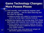 game technology changes more passes please