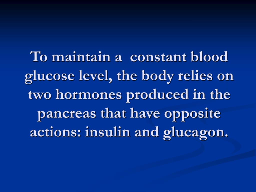 To maintain a  constant blood glucose level, the body relies on two hormones produced in the pancreas that have opposite actions: insulin and glucagon.