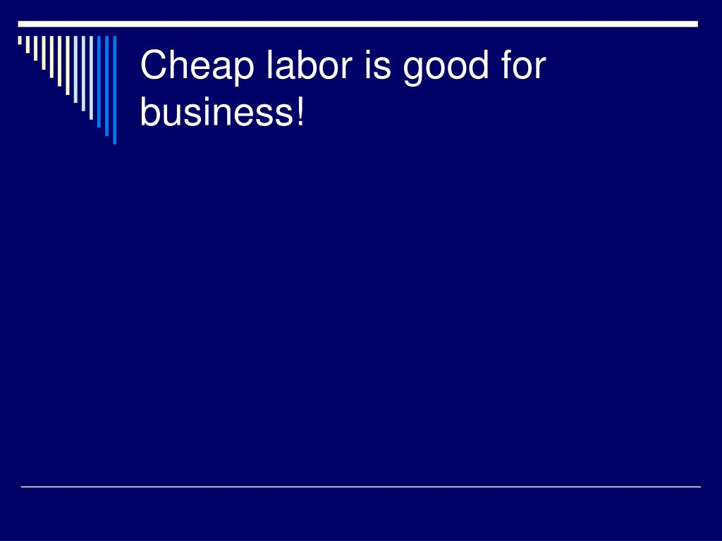 cheap labor is good for business l.