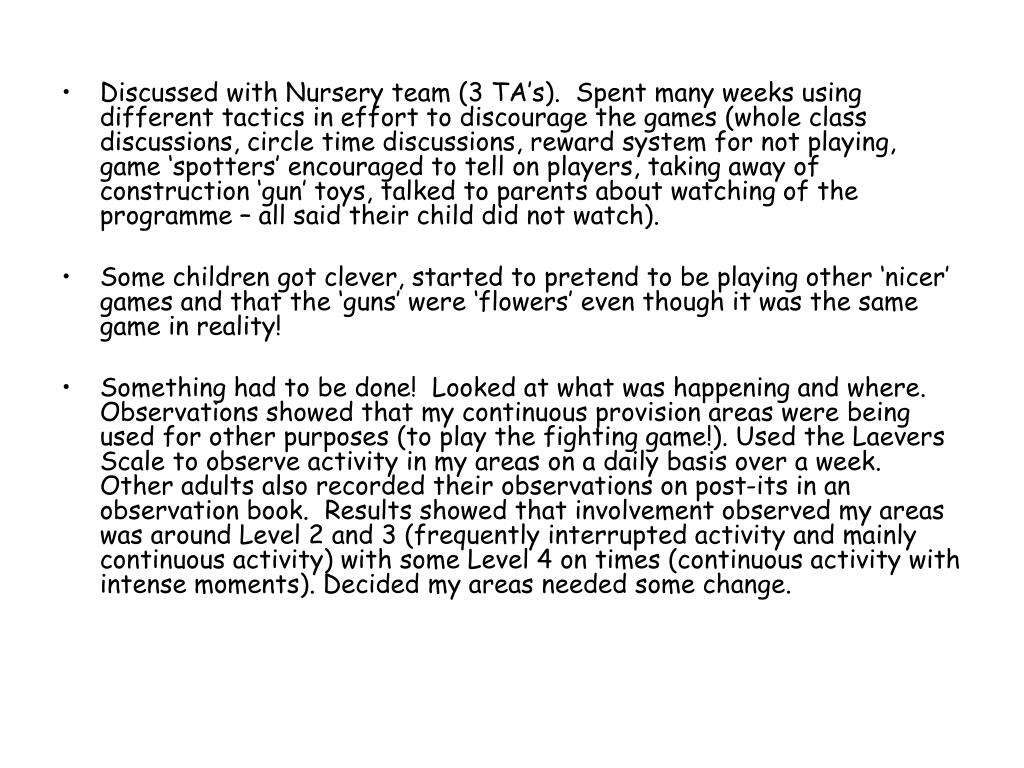 Discussed with Nursery team (3 TA's).  Spent many weeks using different tactics in effort to discourage the games (whole class discussions, circle time discussions, reward system for not playing, game 'spotters' encouraged to tell on players, taking away of construction 'gun' toys, talked to parents about watching of the programme – all said their child did not watch).