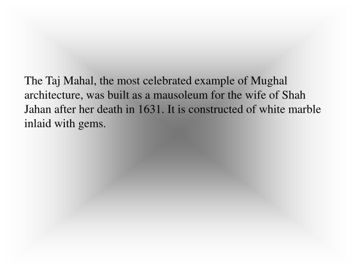 The Taj Mahal, the most celebrated example of Mughal architecture, was built as a mausoleum for the ...