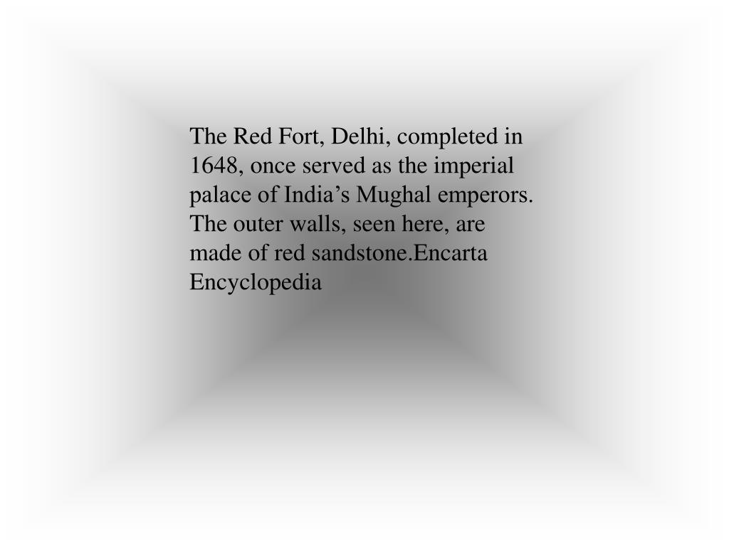 The Red Fort, Delhi, completed in 1648, once served as the imperial palace of India's Mughal emperors. The outer walls, seen here, are made of red sandstone.Encarta Encyclopedia