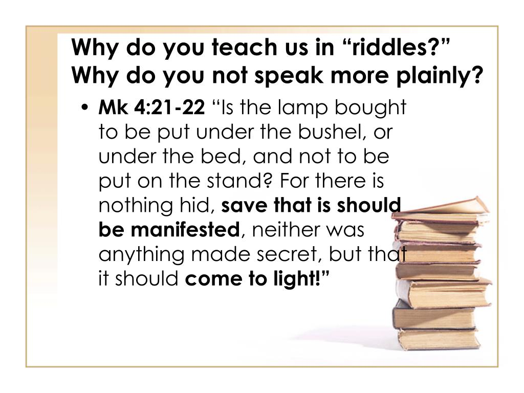 """Why do you teach us in """"riddles?"""" Why do you not speak more plainly?"""