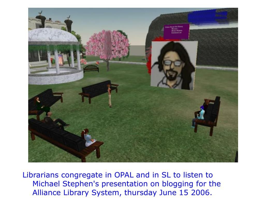 Librarians congregate in OPAL and in SL to listen to Michael Stephen's presentation on blogging for the Alliance Library System, thursday June 15 2006.