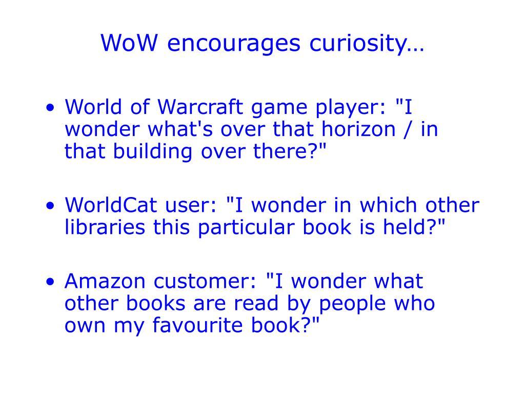 WoW encourages curiosity…