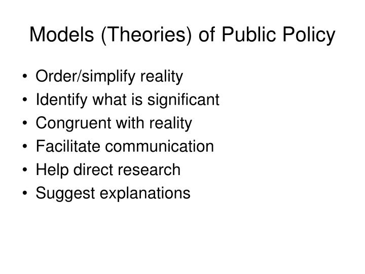 models of public policy Models for policy analysis uses of modelsthe models we shall use in studying policy are conceptual modelssimplify and clarify our thinking about politics and public policy identify important aspects of policy problems suggest explanations for public policy and predict its consequences selected policy models.
