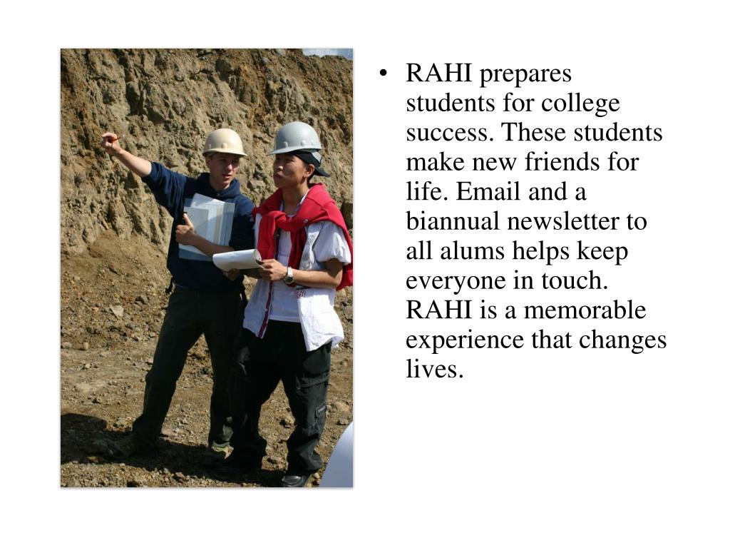 RAHI prepares students for college success. These students make new friends for life. Email and a biannual newsletter to all alums helps keep everyone in touch.   RAHI is a memorable experience that changes lives.