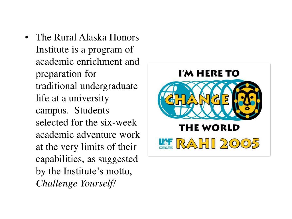 The Rural Alaska Honors Institute is a program of academic enrichment and preparation for traditional undergraduate life at a university campus.  Students selected for the six-week academic adventure work at the very limits of their capabilities, as suggested by the Institute's motto,
