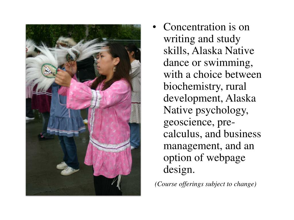 Concentration is on writing and study skills, Alaska Native dance or swimming, with a choice between biochemistry, rural development, Alaska Native psychology, geoscience, pre-calculus, and business management, and an option of webpage design.