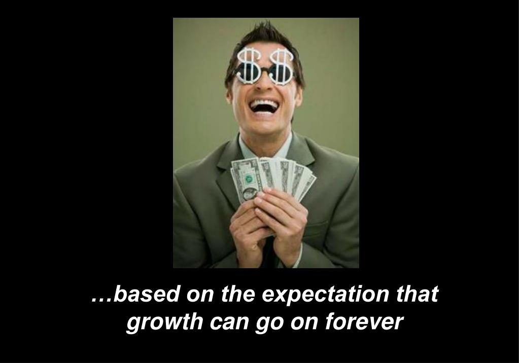 …based on the expectation that growth can go on forever