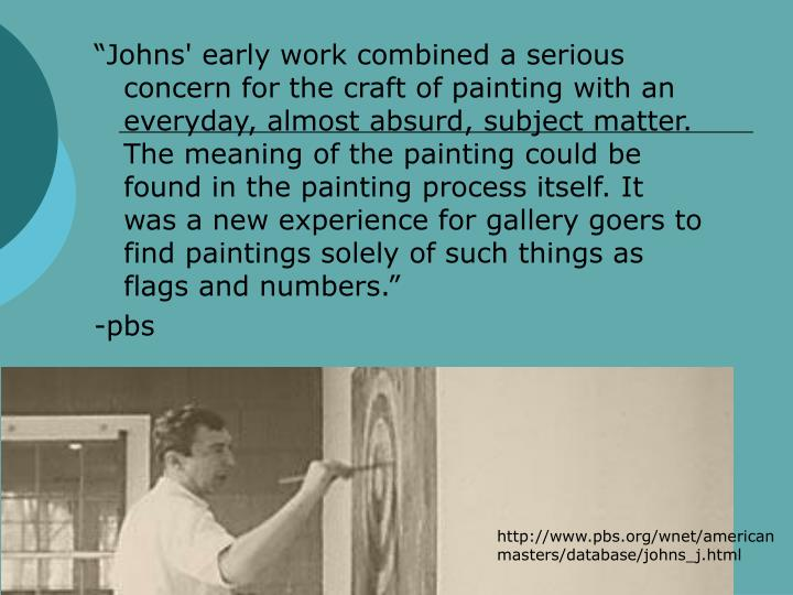 """Johns' early work combined a serious concern for the craft of painting with an everyday, almost absurd, subject matter. The meaning of the painting could be found in the painting process itself. It was a new experience for gallery goers to find paintings solely of such things as flags and numbers."""