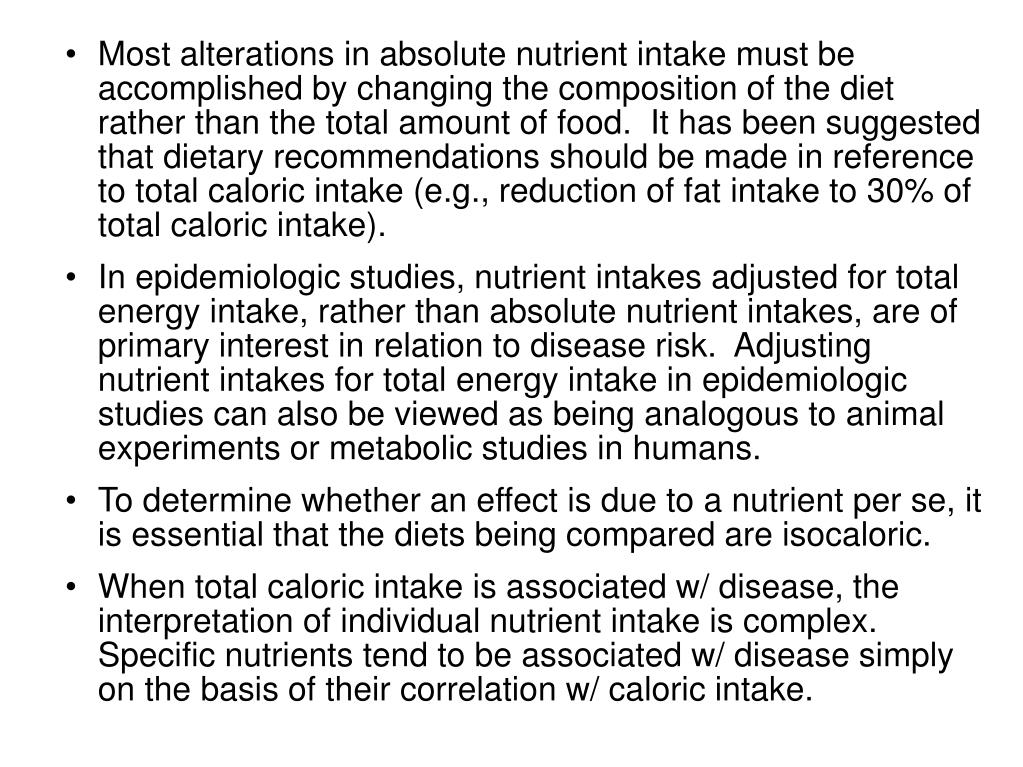 Most alterations in absolute nutrient intake must be accomplished by changing the composition of the diet rather than the total amount of food.  It has been suggested that dietary recommendations should be made in reference to total caloric intake (e.g., reduction of fat intake to 30% of total caloric intake).