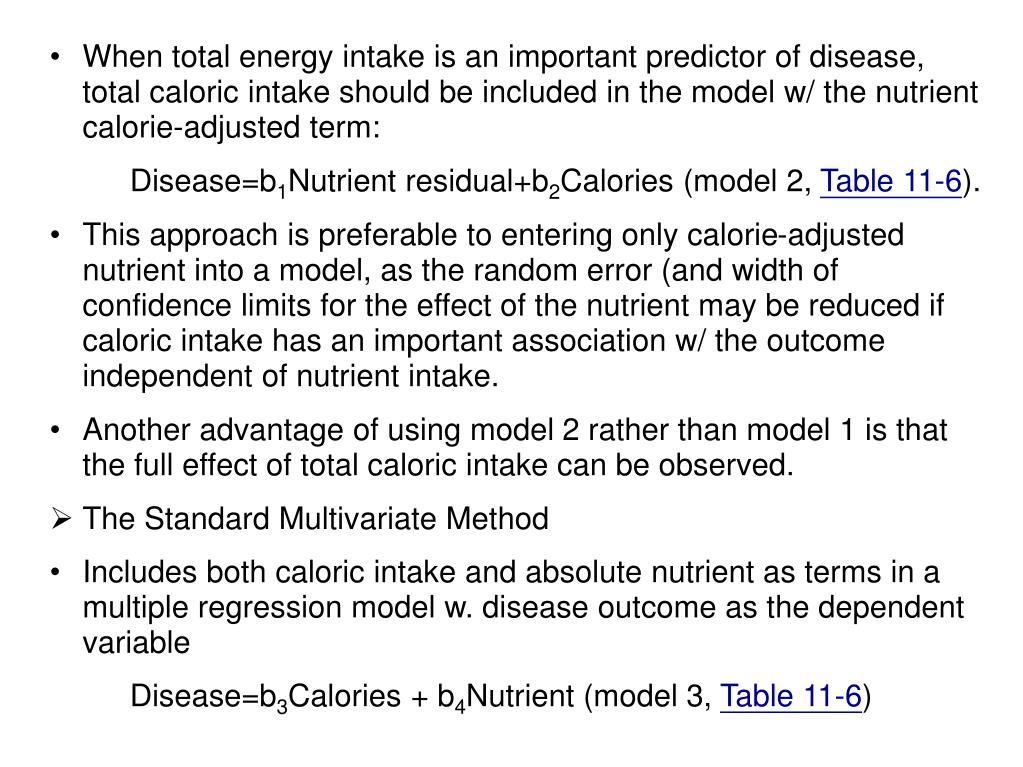 When total energy intake is an important predictor of disease, total caloric intake should be included in the model w/ the nutrient calorie-adjusted term: