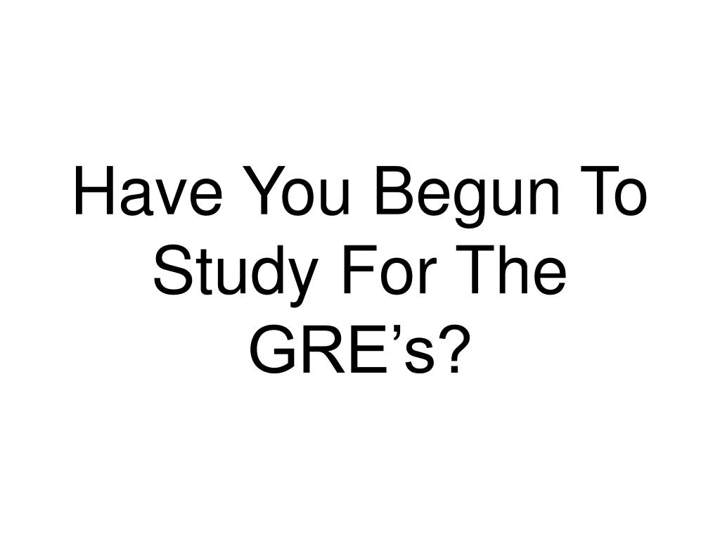 Have You Begun To Study For The GRE's?