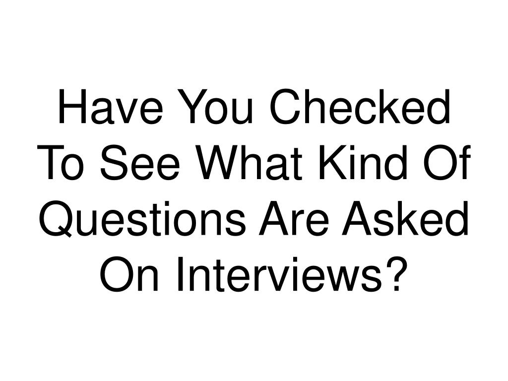 Have You Checked To See What Kind Of Questions Are Asked On Interviews?
